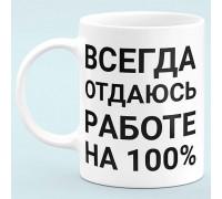 """Чашка """"Завжди віддаюся роботі на 100%"""""""