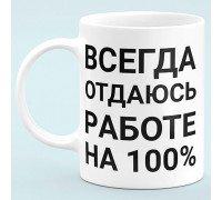 """Чашка """"Всегда отдаюсь работе на 100%"""""""